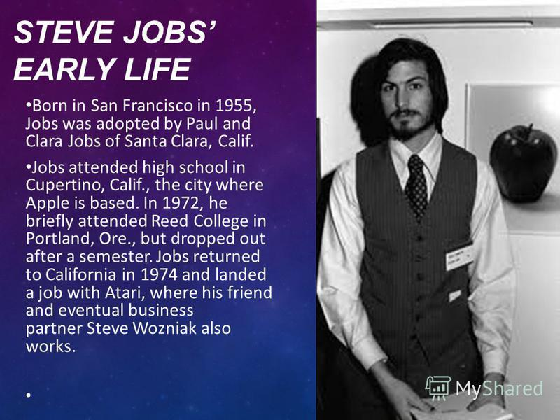 STEVE JOBS EARLY LIFE Born in San Francisco in 1955, Jobs was adopted by Paul and Clara Jobs of Santa Clara, Calif. Jobs attended high school in Cupertino, Calif., the city where Apple is based. In 1972, he briefly attended Reed College in Portland,
