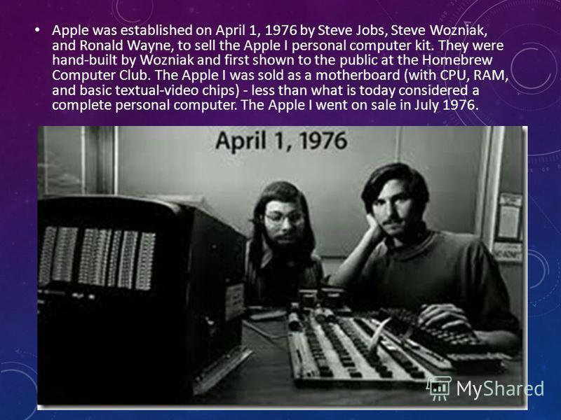 Apple was established on April 1, 1976 by Steve Jobs, Steve Wozniak, and Ronald Wayne, to sell the Apple I personal computer kit. They were hand-built by Wozniak and first shown to the public at the Homebrew Computer Club. The Apple I was sold as a m