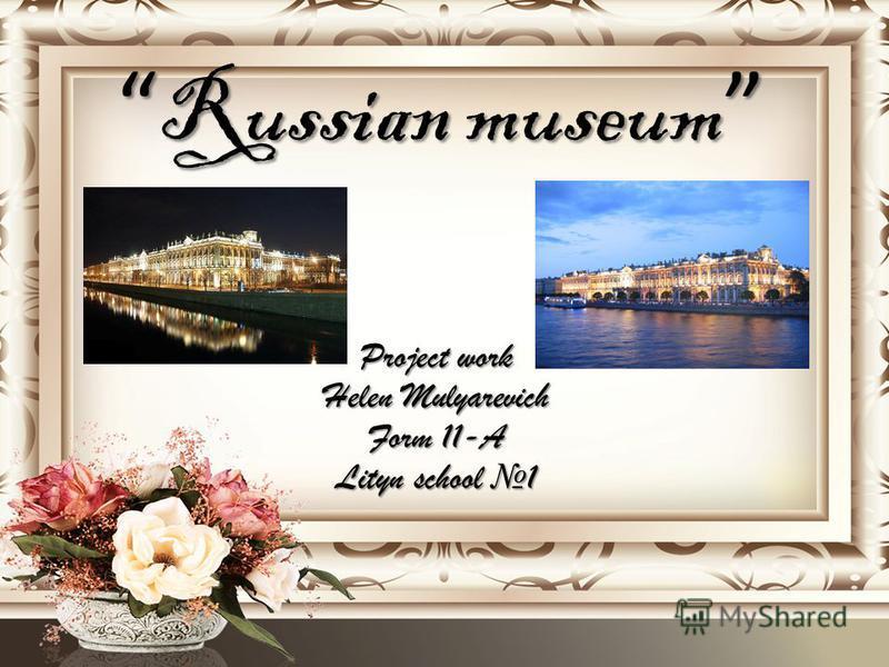 Russian museum Russian museum Project work Helen Mulyarevich Form 11-A Lityn school 1