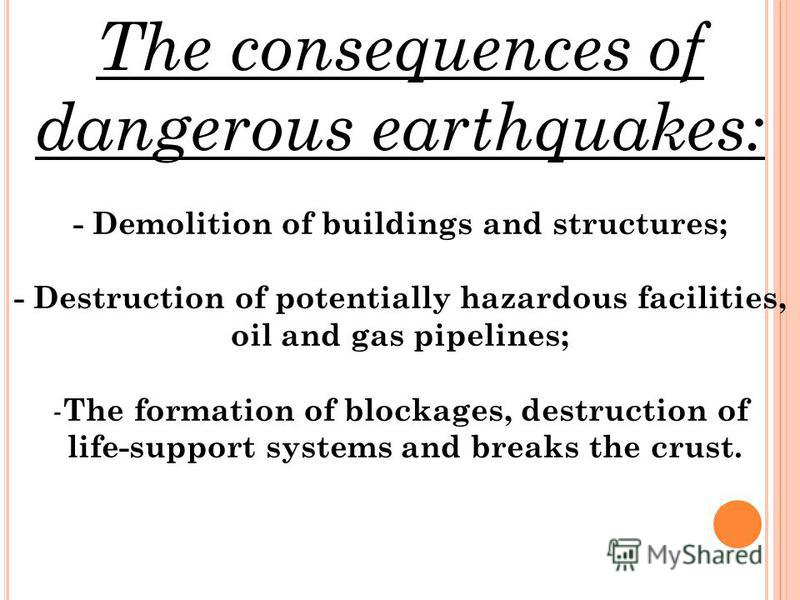 The consequences of dangerous earthquakes: - Demolition of buildings and structures; - Destruction of potentially hazardous facilities, oil and gas pipelines; - The formation of blockages, destruction of life-support systems and breaks the crust.
