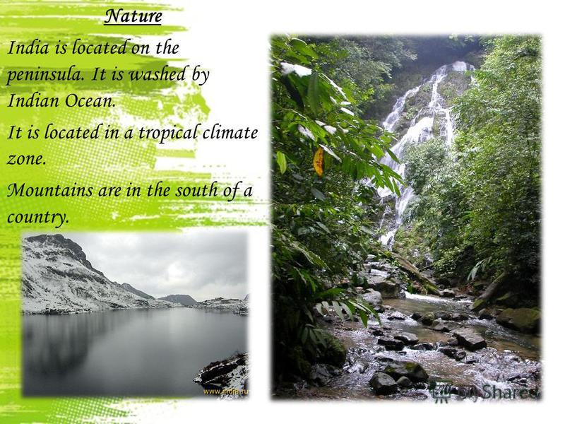 Nature India is located on the peninsula. It is washed by Indian Ocean. It is located in a tropical climate zone. Mountains are in the south of a country.