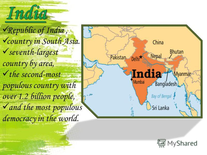 Republic of India, country in South Asia. seventh-largest country by area, the second-most populous country with over 1.2 billion people, and the most populous democracy in the world.