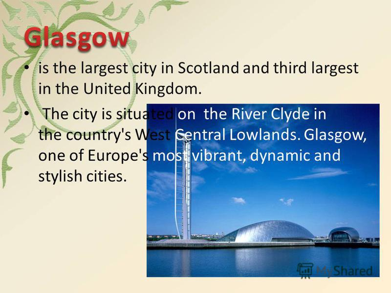 is the largest city in Scotland and third largest in the United Kingdom. The city is situated on the River Clyde in the country's West Central Lowlands. Glasgow, one of Europe's most vibrant, dynamic and stylish cities.