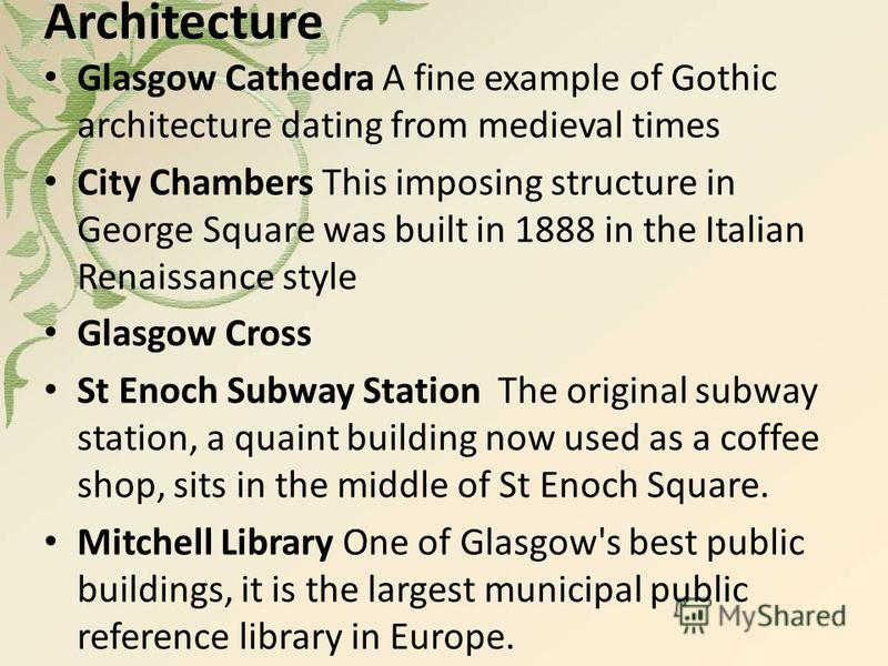 Architecture Glasgow Cathedra A fine example of Gothic architecture dating from medieval times City Chambers This imposing structure in George Square was built in 1888 in the Italian Renaissance style Glasgow Cross St Enoch Subway Station The origina