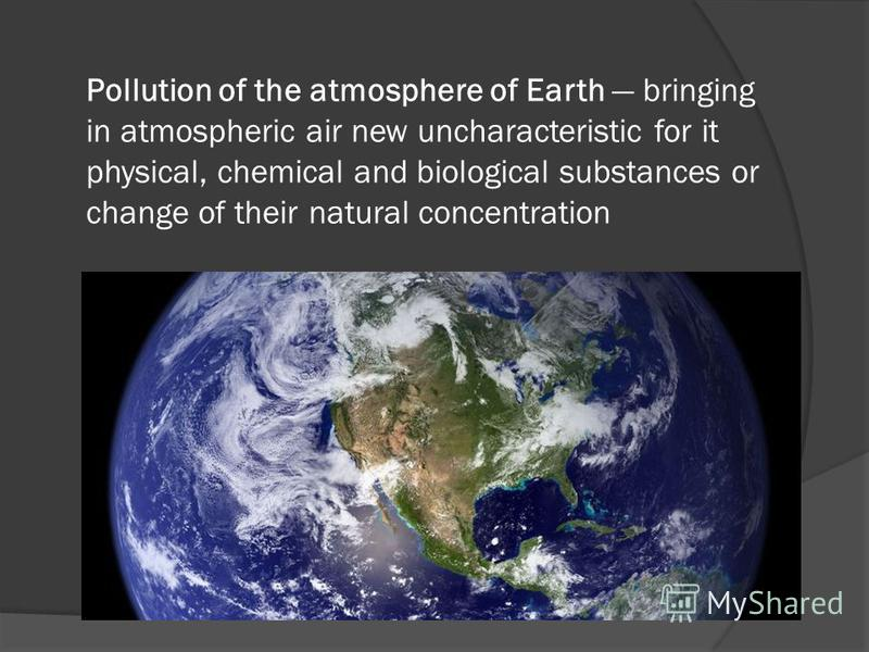 Pollution of the atmosphere of Earth bringing in atmospheric air new uncharacteristic for it physical, chemical and biological substances or change of their natural concentration