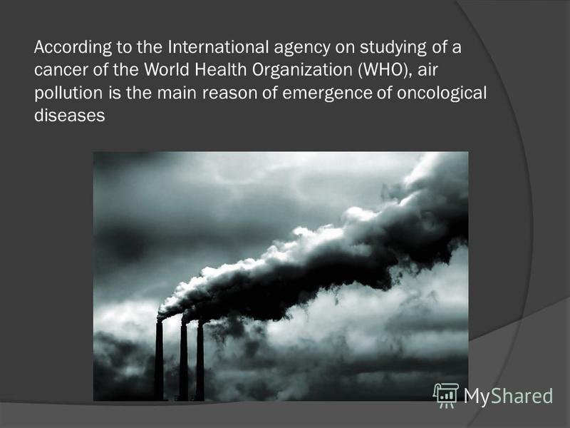 According to the International agency on studying of a cancer of the World Health Organization (WHO), air pollution is the main reason of emergence of oncological diseases