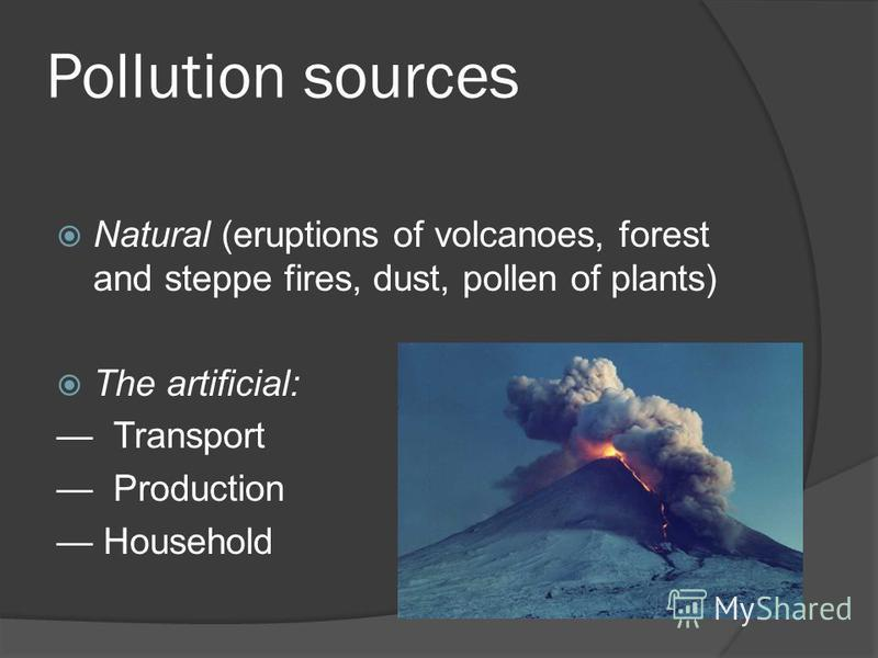Pollution sources Natural (eruptions of volcanoes, forest and steppe fires, dust, pollen of plants) The artificial: Transport Production Household