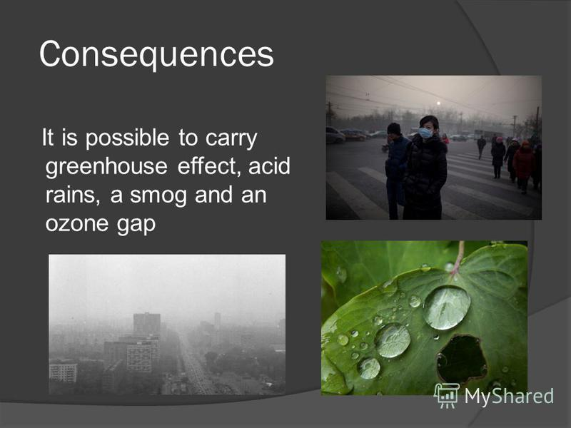 Consequences It is possible to carry greenhouse effect, acid rains, a smog and an ozone gap