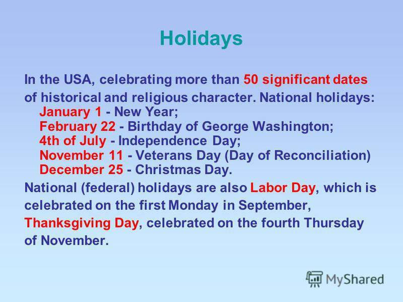 Holidays In the USA, celebrating more than 50 significant dates of historical and religious character. National holidays: January 1 - New Year; February 22 - Birthday of George Washington; 4th of July - Independence Day; November 11 - Veterans Day (D