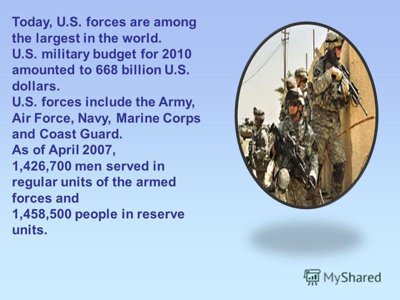 Today, U.S. forces are among the largest in the world. U.S. military budget for 2010 amounted to 668 billion U.S. dollars. U.S. forces include the Army, Air Force, Navy, Marine Corps and Coast Guard. As of April 2007, 1,426,700 men served in regular