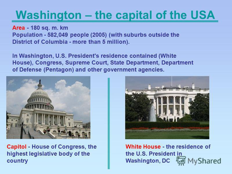 Washington – the capital of the USA Capitol - House of Congress, the highest legislative body of the country White House - the residence of the U.S. President in Washington, DC Area - 180 sq. m. km Population - 582,049 people (2005) (with suburbs out