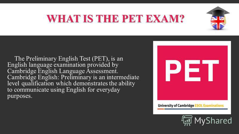 WHAT IS THE PET EXAM? The Preliminary English Test (PET), is an English language examination provided by Cambridge English Language Assessment. Cambridge English: Preliminary is an intermediate level qualification which demonstrates the ability to co