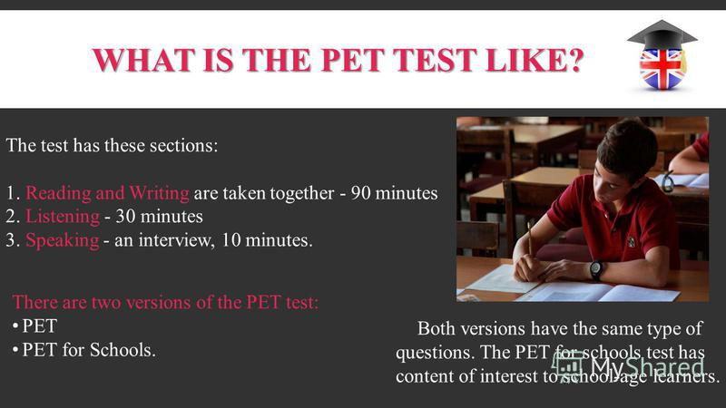WHAT IS THE PET TEST LIKE? The test has these sections: 1. Reading and Writing are taken together - 90 minutes 2. Listening - 30 minutes 3. Speaking - an interview, 10 minutes. There are two versions of the PET test: PET PET for Schools. Both version
