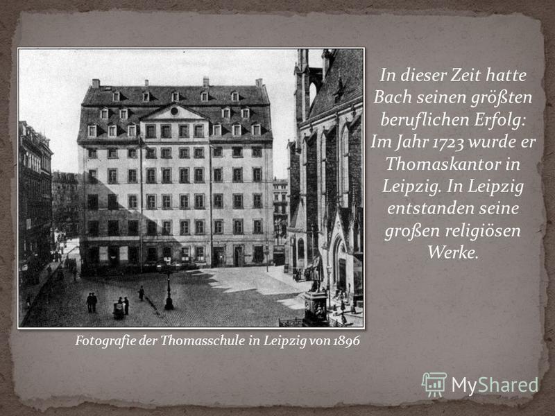 In dieser Zeit hatte Bach seinen größten beruflichen Erfolg: Im Jahr 1723 wurde er Thomaskantor in Leipzig. In Leipzig entstanden seine großen religiösen Werke. Fotografie der Thomasschule in Leipzig von 1896