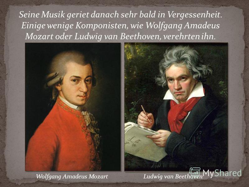 Seine Musik geriet danach sehr bald in Vergessenheit. Einige wenige Komponisten, wie Wolfgang Amadeus Mozart oder Ludwig van Beethoven, verehrten ihn. Wolfgang Amadeus MozartLudwig van Beethoven