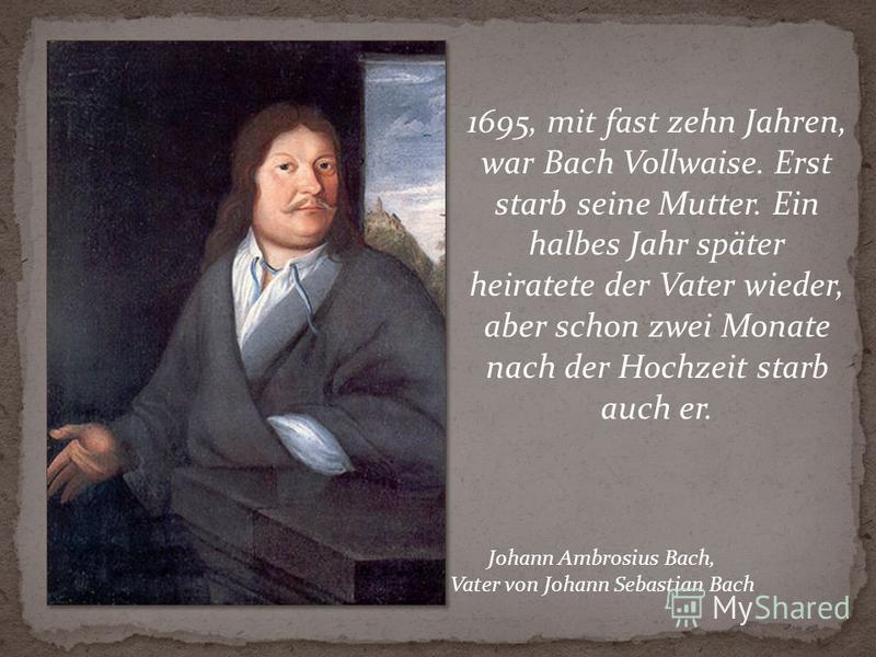 1695, mit fast zehn Jahren, war Bach Vollwaise. Erst starb seine Mutter. Ein halbes Jahr später heiratete der Vater wieder, aber schon zwei Monate nach der Hochzeit starb auch er. Johann Ambrosius Bach, Vater von Johann Sebastian Bach