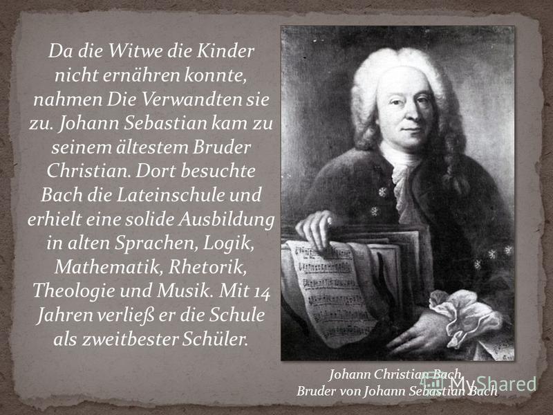 Da die Witwe die Kinder nicht ernähren konnte, nahmen Die Verwandten sie zu. Johann Sebastian kam zu seinem ältestem Bruder Christian. Dort besuchte Bach die Lateinschule und erhielt eine solide Ausbildung in alten Sprachen, Logik, Mathematik, Rhetor