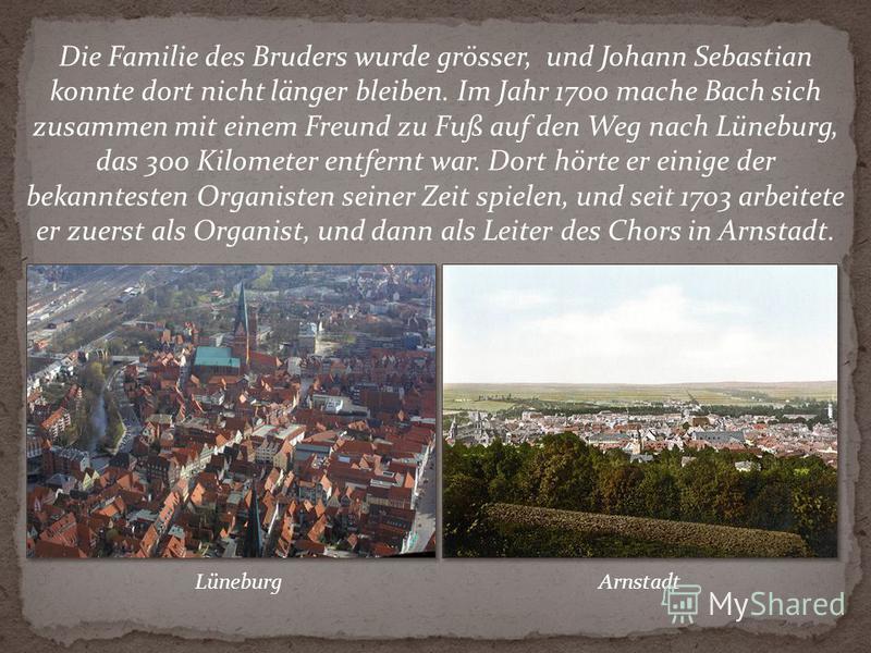 Die Familie des Bruders wurde grösser, und Johann Sebastian konnte dort nicht länger bleiben. Im Jahr 1700 mache Bach sich zusammen mit einem Freund zu Fuß auf den Weg nach Lüneburg, das 300 Kilometer entfernt war. Dort hörte er einige der bekanntest
