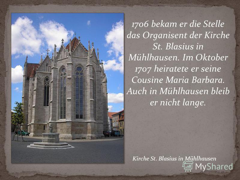 1706 bekam er die Stelle das Organisent der Kirche St. Blasius in Mühlhausen. Im Oktober 1707 heiratete er seine Cousine Maria Barbara. Auch in Mühlhausen bleib er nicht lange. Kirche St. Blasius in Mühlhausen