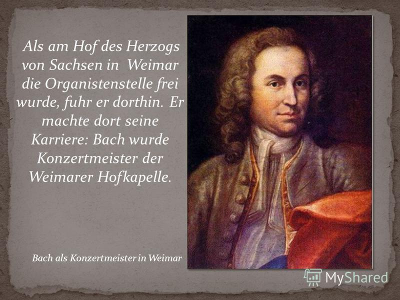 Als am Hof des Herzogs von Sachsen in Weimar die Organistenstelle frei wurde, fuhr er dorthin. Er machte dort seine Karriere: Bach wurde Konzertmeister der Weimarer Hofkapelle. Bach als Konzertmeister in Weimar