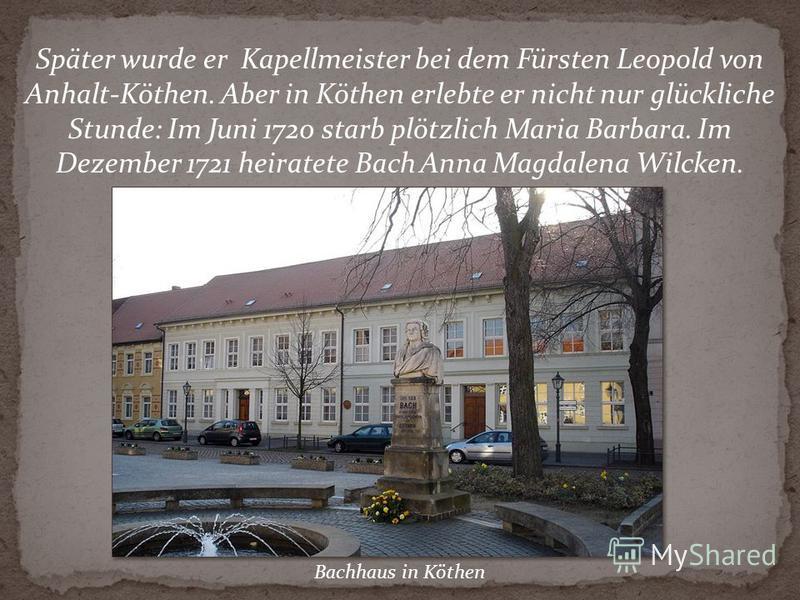 Später wurde er Kapellmeister bei dem Fürsten Leopold von Anhalt-Köthen. Aber in Köthen erlebte er nicht nur glückliche Stunde: Im Juni 1720 starb plötzlich Maria Barbara. Im Dezember 1721 heiratete Bach Anna Magdalena Wilcken. Bachhaus in Köthen
