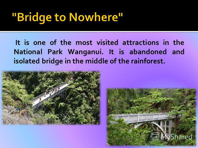 It is one of the most visited attractions in the National Park Wanganui. It is abandoned and isolated bridge in the middle of the rainforest.