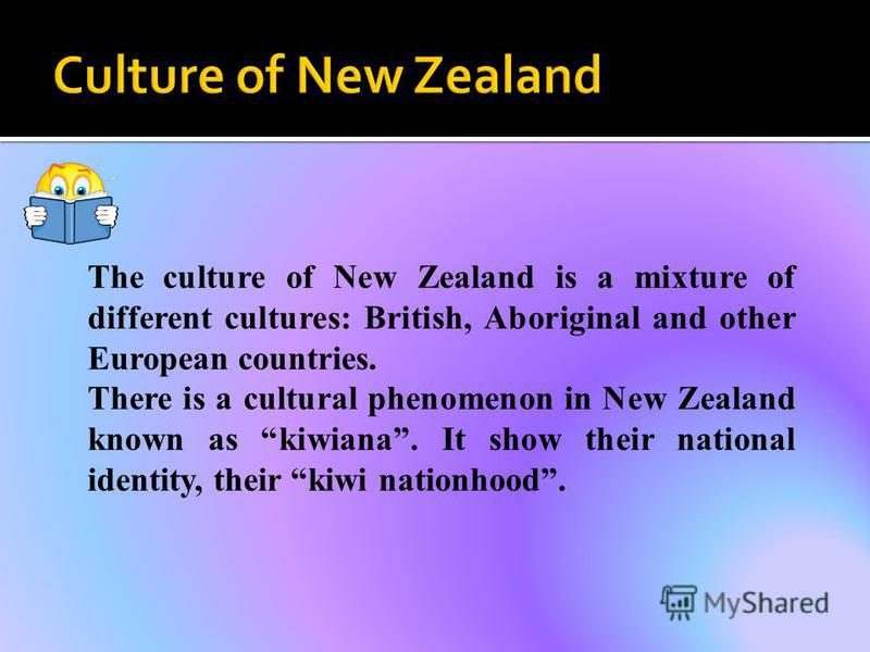 The culture of New Zealand is a mixture of different cultures: British, Aboriginal and other European countries. There is a cultural phenomenon in New Zealand known as kiwiana. It show their national identity, their kiwi nationhood.