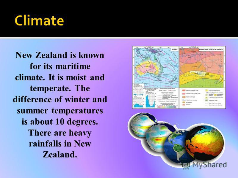 New Zealand is known for its maritime climate. It is moist and temperate. The difference of winter and summer temperatures is about 10 degrees. There are heavy rainfalls in New Zealand.