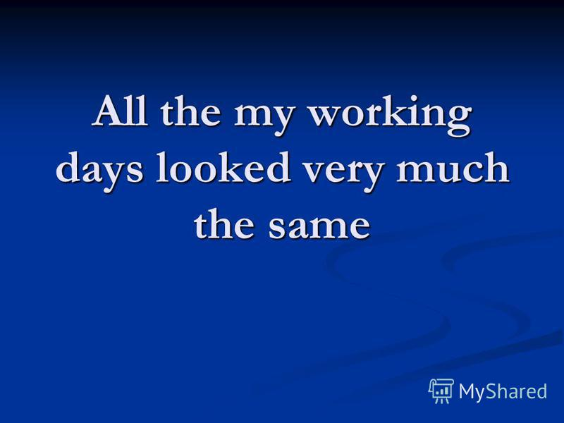 All the my working days looked very much the same