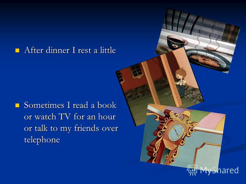 After dinner I rest a little After dinner I rest a little Sometimes I read a book or watch TV for an hour or talk to my friends over telephone Sometimes I read a book or watch TV for an hour or talk to my friends over telephone