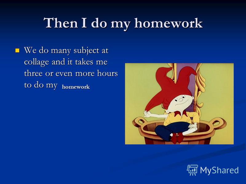 Then I do my homework We do many subject at collage and it takes me three or even more hours to do my We do many subject at collage and it takes me three or even more hours to do my homework