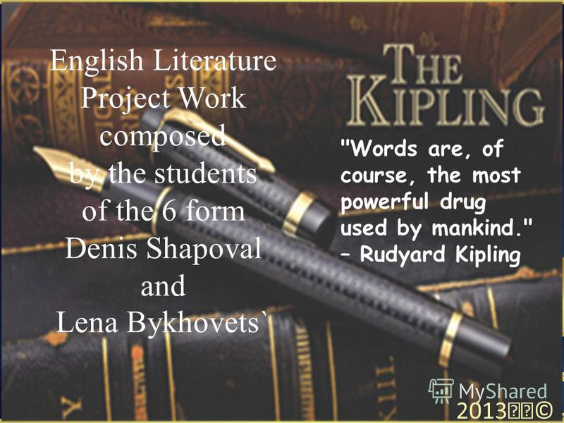 English Literature Project Work composed by the students of the 6 form Denis Shapoval and Lena Bykhovets` 2013© Words are, of course, the most powerful drug used by mankind. – Rudyard Kipling