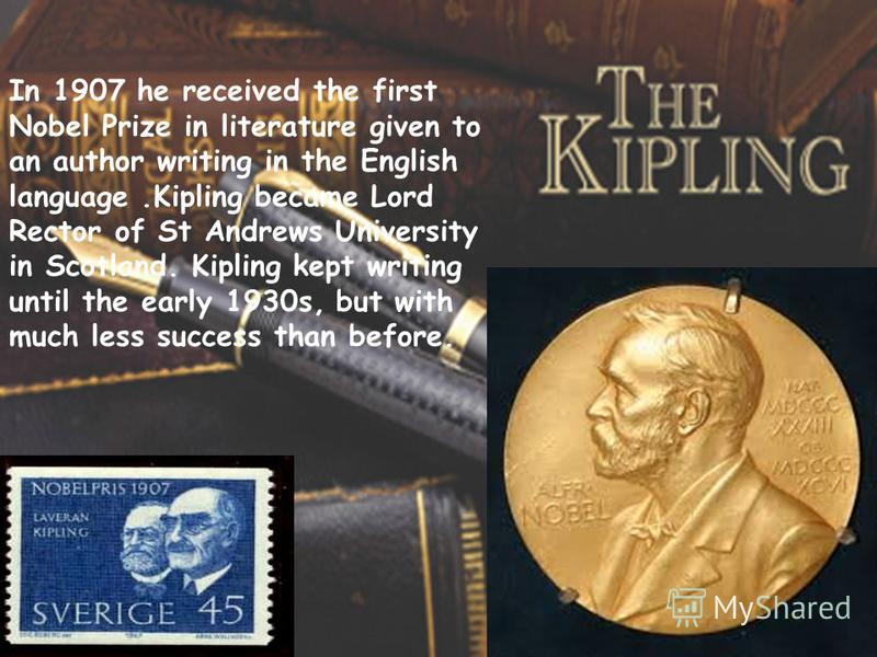In 1907 he received the first Nobel Prize in literature given to an author writing in the English language.Kipling became Lord Rector of St Andrews University in Scotland. Kipling kept writing until the early 1930s, but with much less success than be