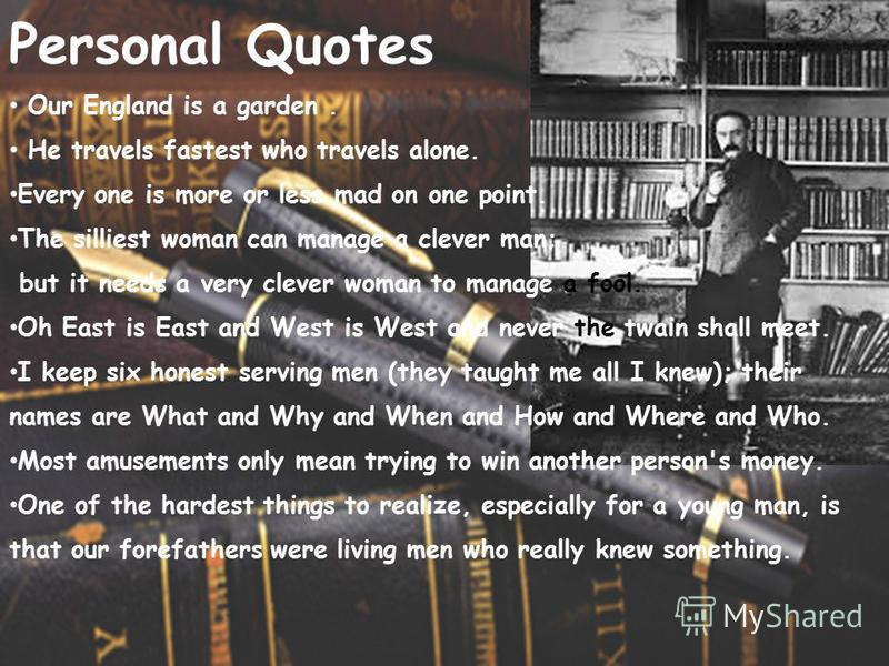Personal Quotes Our England is a garden. He travels fastest who travels alone. Every one is more or less mad on one point. The silliest woman can manage a clever man; but it needs a very clever woman to manage a fool. Oh East is East and West is West