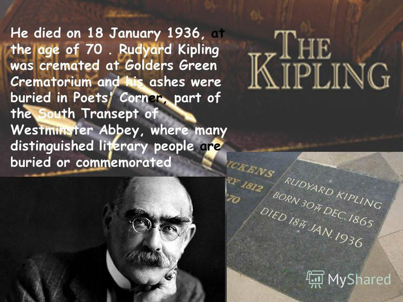 He died on 18 January 1936, at the age of 70. Rudyard Kipling was cremated at Golders Green Crematorium and his ashes were buried in Poets' Corner, part of the South Transept of Westminster Abbey, where many distinguished literary people are buried o