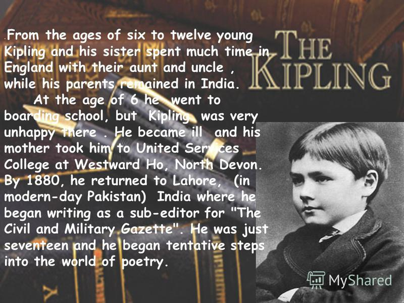. From the ages of six to twelve young Kipling and his sister spent much time in England with their aunt and uncle, while his parents remained in India. At the age of 6 he went to boarding school, but Kipling was very unhappy there. He became ill and