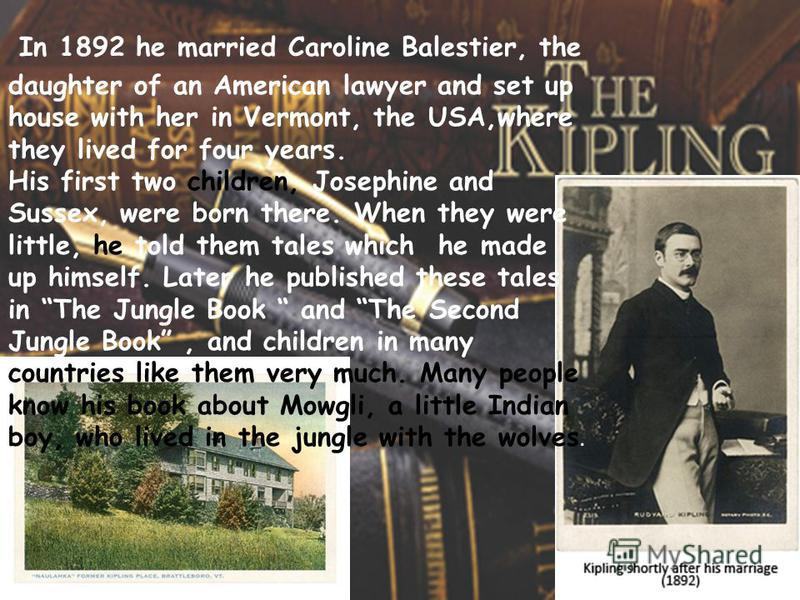 In 1892 he married Caroline Balestier, the daughter of an American lawyer and set up house with her in Vermont, the USA,where they lived for four years. His first two children, Josephine and Sussex, were born there. When they were little, he told the