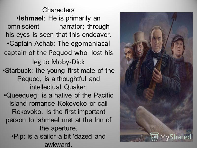 Characters Ishmael: He is primarily an omniscient narrator; through his eyes is seen that this endeavor. Captain Achab: The egomaniacal captain of the Pequod who lost his leg to Moby-Dick Starbuck: the young first mate of the Pequod, is a thoughtful