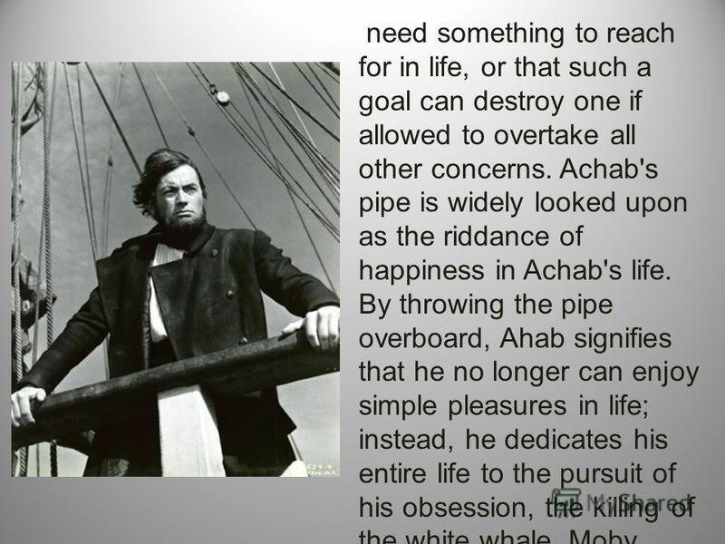 need something to reach for in life, or that such a goal can destroy one if allowed to overtake all other concerns. Achab's pipe is widely looked upon as the riddance of happiness in Achab's life. By throwing the pipe overboard, Ahab signifies that h