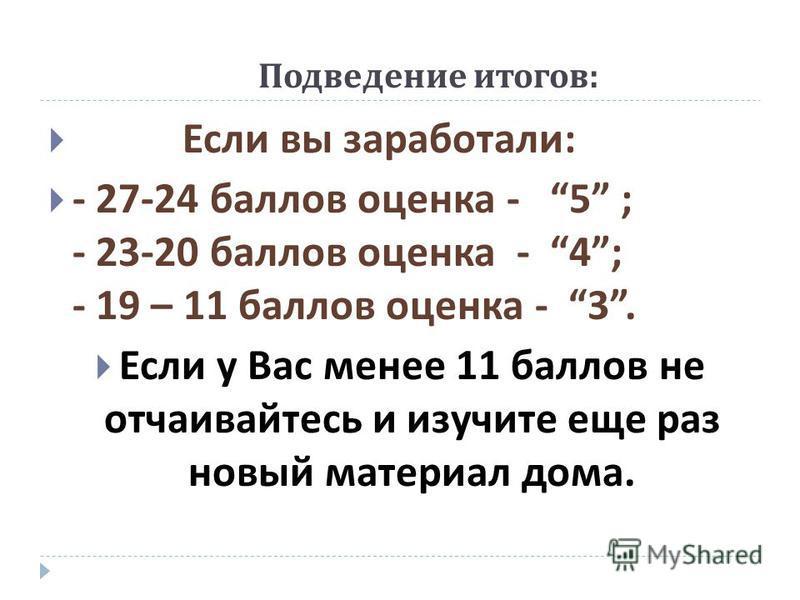 Подведение итогов : Если вы заработали : - 27-24 баллов оценка - 5 ; - 23-20 баллов оценка - 4; - 19 – 11 баллов оценка - 3. Если у Вас менее 11 баллов не отчаивайтесь и изучите еще раз новый материал дома.