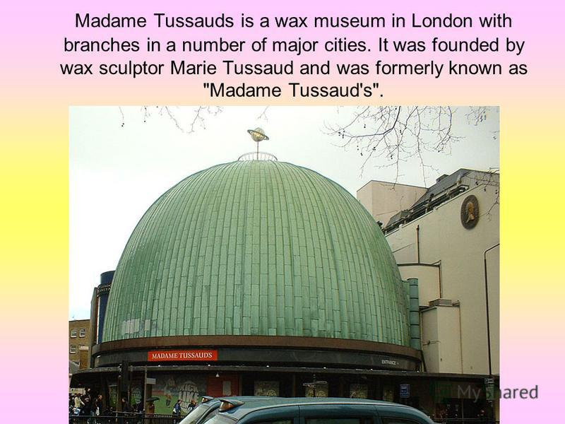 Madame Tussauds is a wax museum in London with branches in a number of major cities. It was founded by wax sculptor Marie Tussaud and was formerly known as Madame Tussaud's.