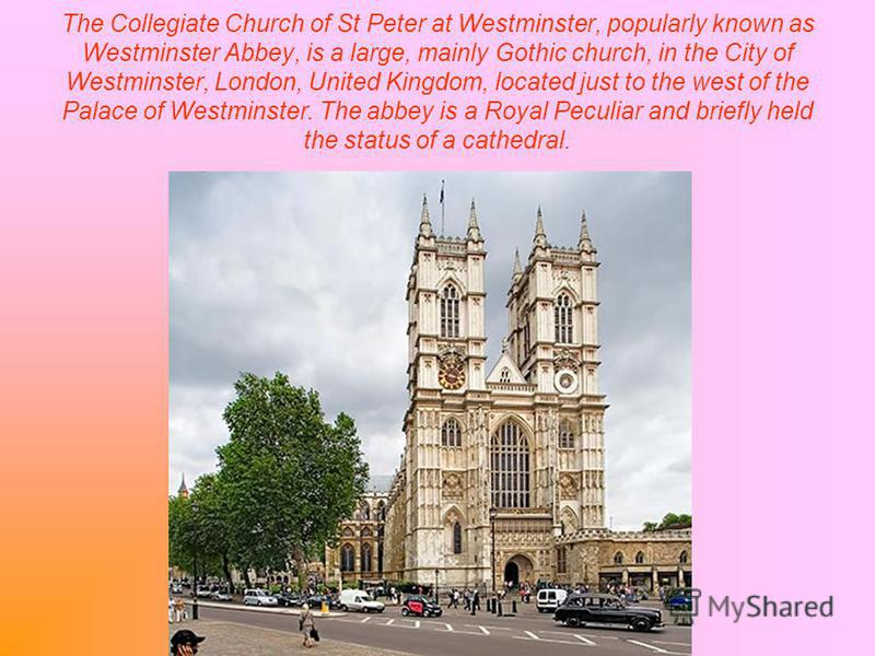 The Collegiate Church of St Peter at Westminster, popularly known as Westminster Abbey, is a large, mainly Gothic church, in the City of Westminster, London, United Kingdom, located just to the west of the Palace of Westminster. The abbey is a Royal