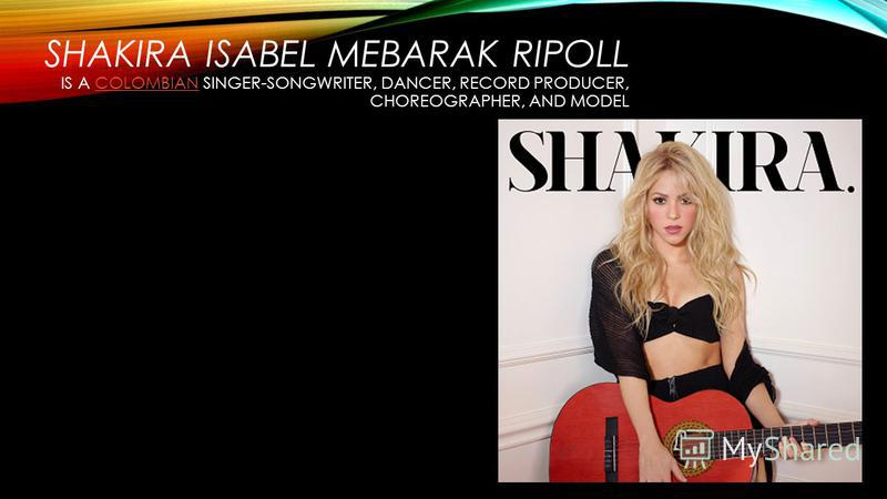 SHAKIRA ISABEL MEBARAK RIPOLL IS A COLOMBIAN SINGER-SONGWRITER, DANCER, RECORD PRODUCER, CHOREOGRAPHER, AND MODELCOLOMBIAN