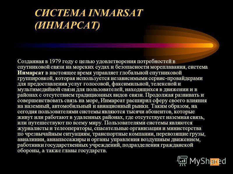 СИСТЕМА INMARSAT (ИНМАРСАТ) Созданная в 1979 году с целью удовлетворения потребностей в спутниковой связи на морских судах и безопасности мореплавания, система Инмарсат в настоящее время управляет глобальной спутниковой группировкой, которая использу