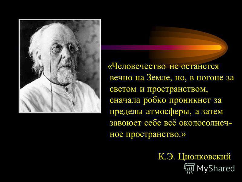 «Человечество не останется вечно на Земле, но, в погоне за светом и пространством, сначала робко проникнет за пределы атмосферы, а затем завоюет себе всё околосолнеч- ное пространство.» К.Э. Циолковский