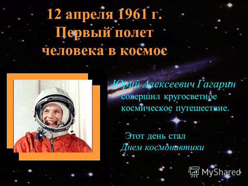 12 апреля 1961 г. Первый полет человека в космос Юрий Алексеевич Гагарин совершил кругосветное космическое путешествие. Этот день стал Днем космонавтики