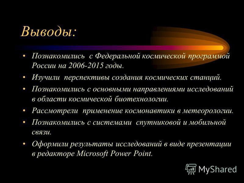 Выводы: Познакомились с Федеральной космической программой России на 2006-2015 годы. Изучили перспективы создания космических станций. Познакомились с основными направлениями исследований в области космической биотехнологии. Рассмотрели применение ко