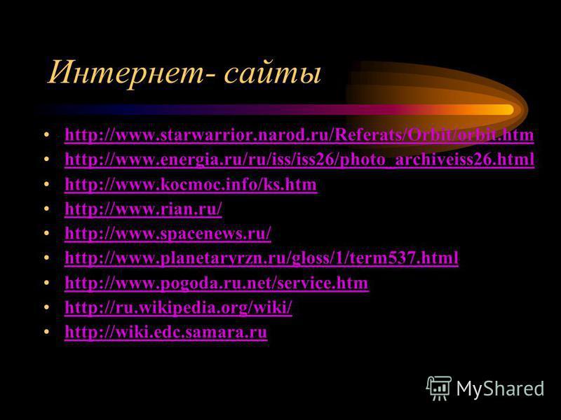 Интернет- сайты http://www.starwarrior.narod.ru/Referats/Orbit/orbit.htm http://www.energia.ru/ru/iss/iss26/photo_archiveiss26. html http://www.kocmoc.info/ks.htm http://www.rian.ru/ http://www.spacenews.ru/ http://www.planetaryrzn.ru/gloss/1/term537