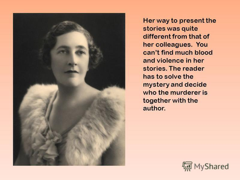 Her way to present the stories was quite different from that of her colleagues. You cant find much blood and violence in her stories. The reader has to solve the mystery and decide who the murderer is together with the author.