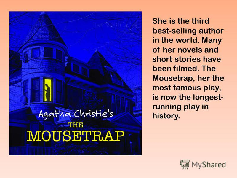She is the third best-selling author in the world. Many of her novels and short stories have been filmed. The Mousetrap, her the most famous play, is now the longest- running play in history.